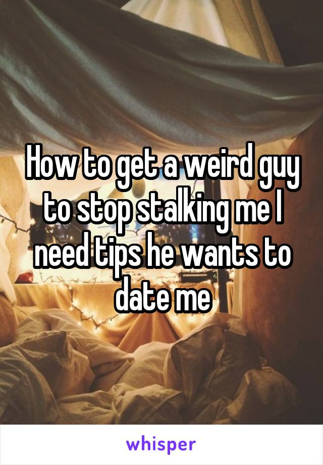 How to get a weird guy to stop stalking me I need tips he wants to date me