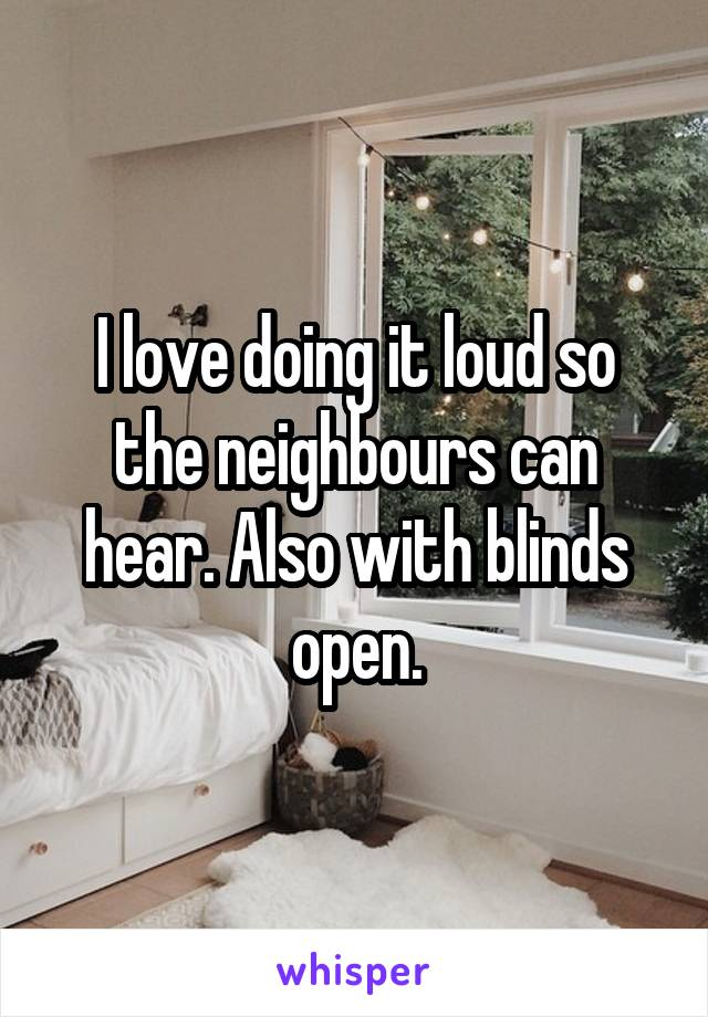 I love doing it loud so the neighbours can hear. Also with blinds open.