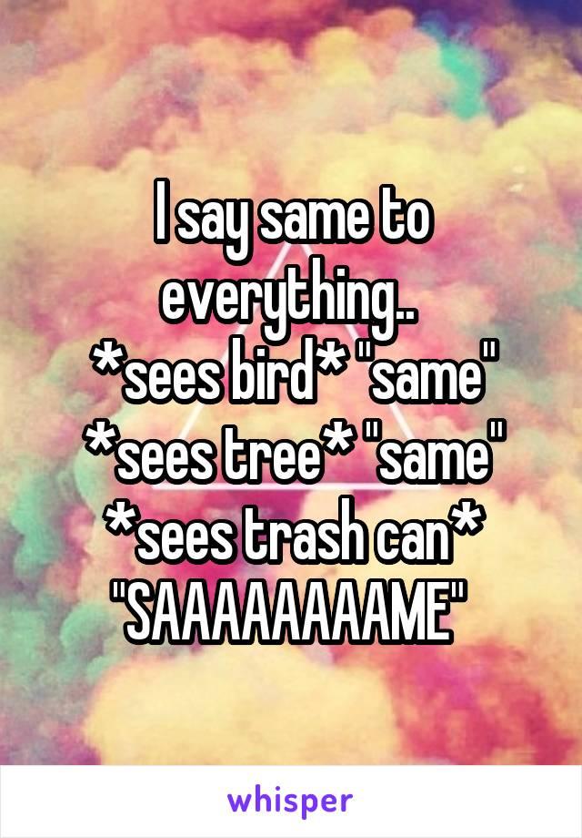 "I say same to everything..  *sees bird* ""same"" *sees tree* ""same"" *sees trash can* ""SAAAAAAAAME"""