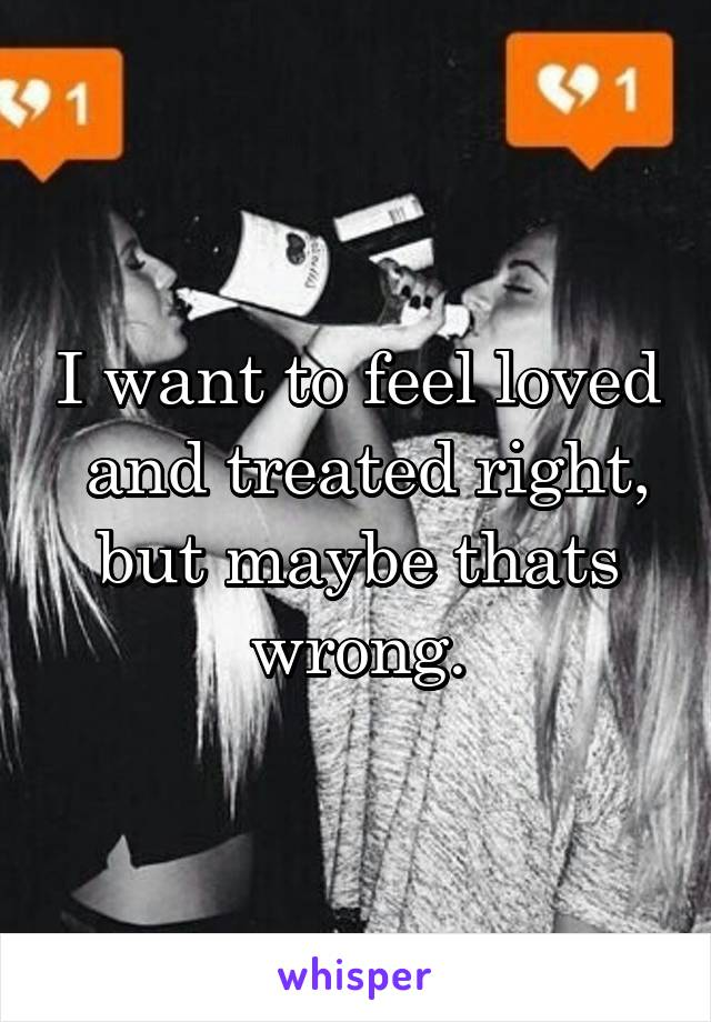I want to feel loved  and treated right, but maybe thats wrong.