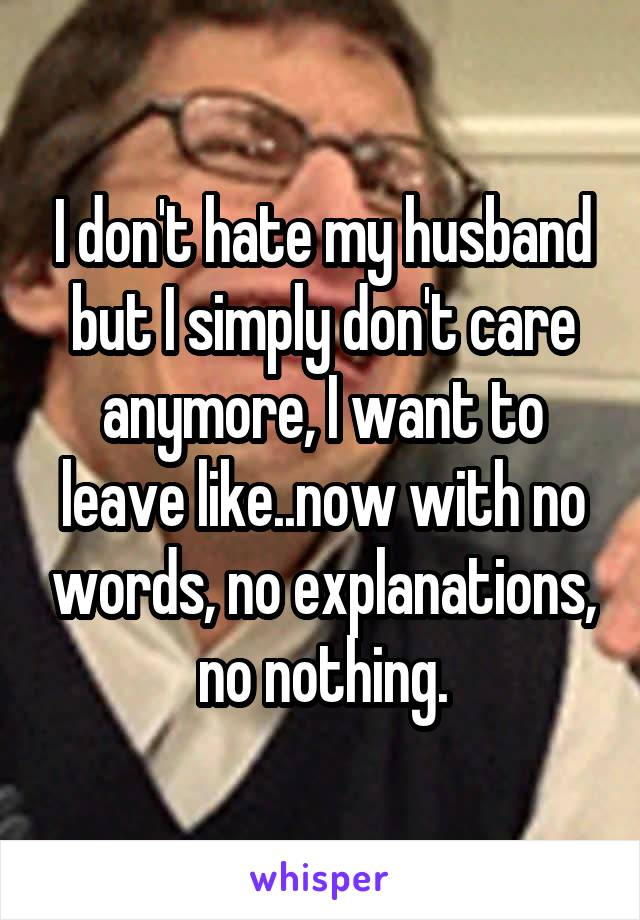 I don't hate my husband but I simply don't care anymore, I want to leave like..now with no words, no explanations, no nothing.