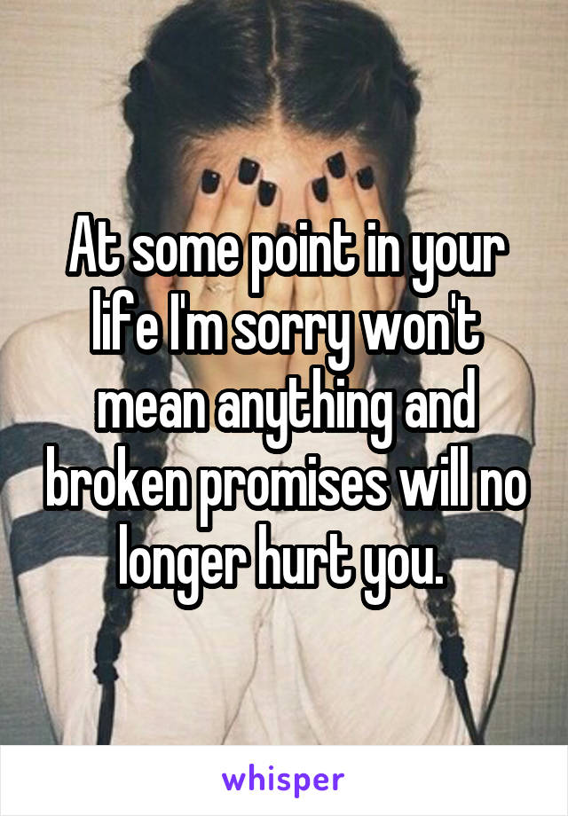 At some point in your life I'm sorry won't mean anything and broken promises will no longer hurt you.