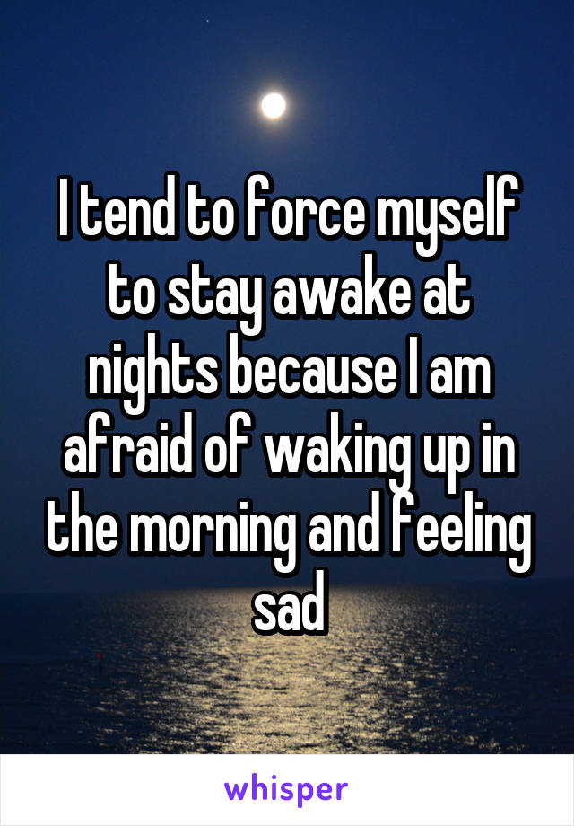 I tend to force myself to stay awake at nights because I am afraid of waking up in the morning and feeling sad