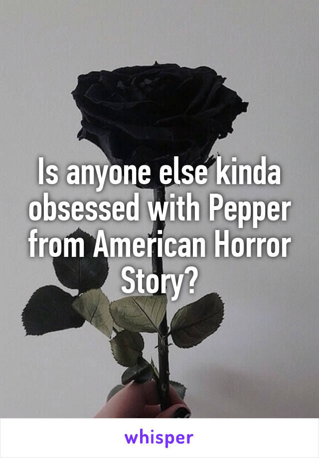 Is anyone else kinda obsessed with Pepper from American Horror Story?