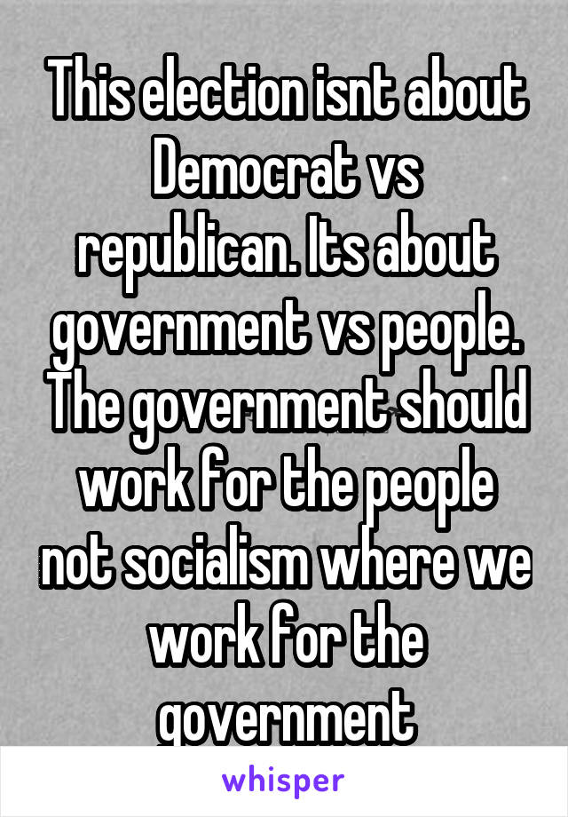 This election isnt about Democrat vs republican. Its about government vs people. The government should work for the people not socialism where we work for the government