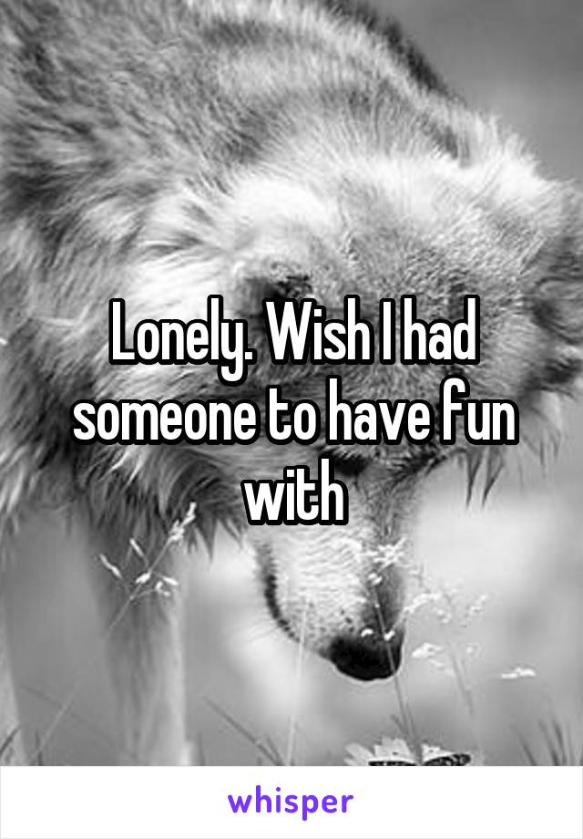 Lonely. Wish I had someone to have fun with