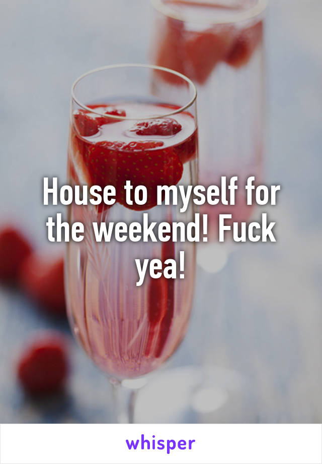 House to myself for the weekend! Fuck yea!
