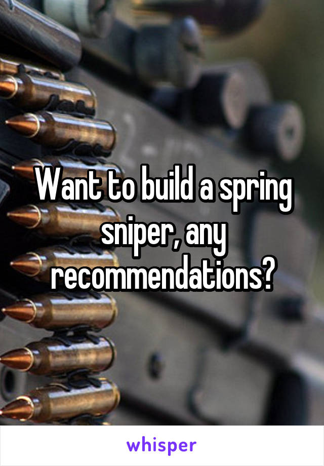 Want to build a spring sniper, any recommendations?