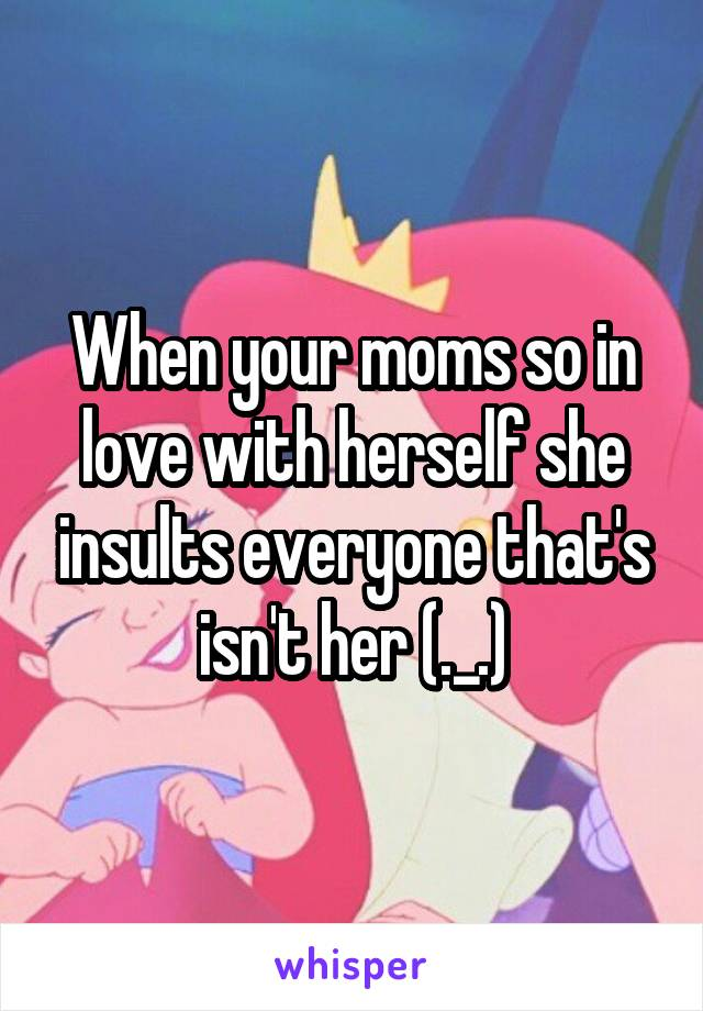 When your moms so in love with herself she insults everyone that's isn't her (._.)