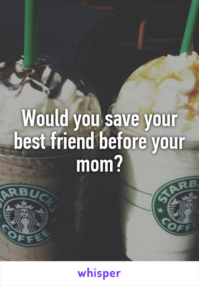 Would you save your best friend before your mom?