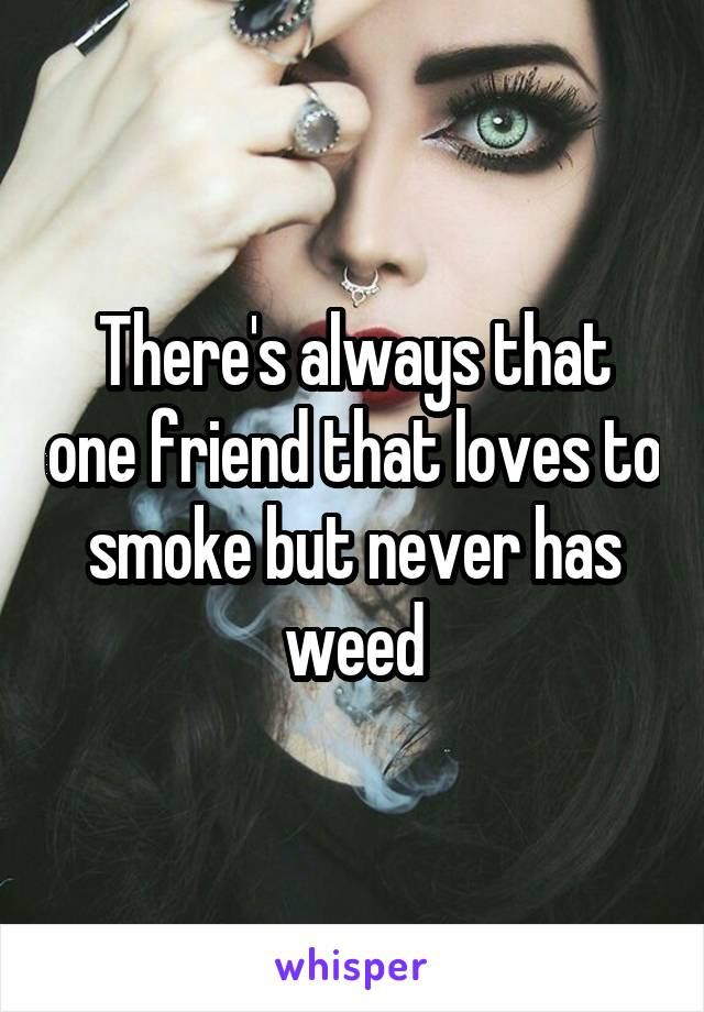 There's always that one friend that loves to smoke but never has weed