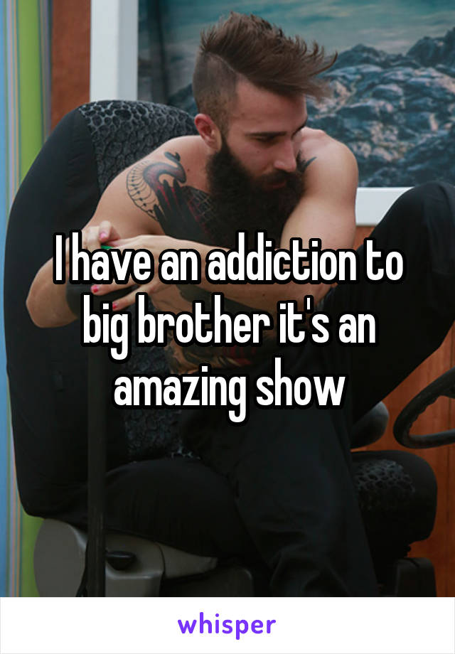 I have an addiction to big brother it's an amazing show