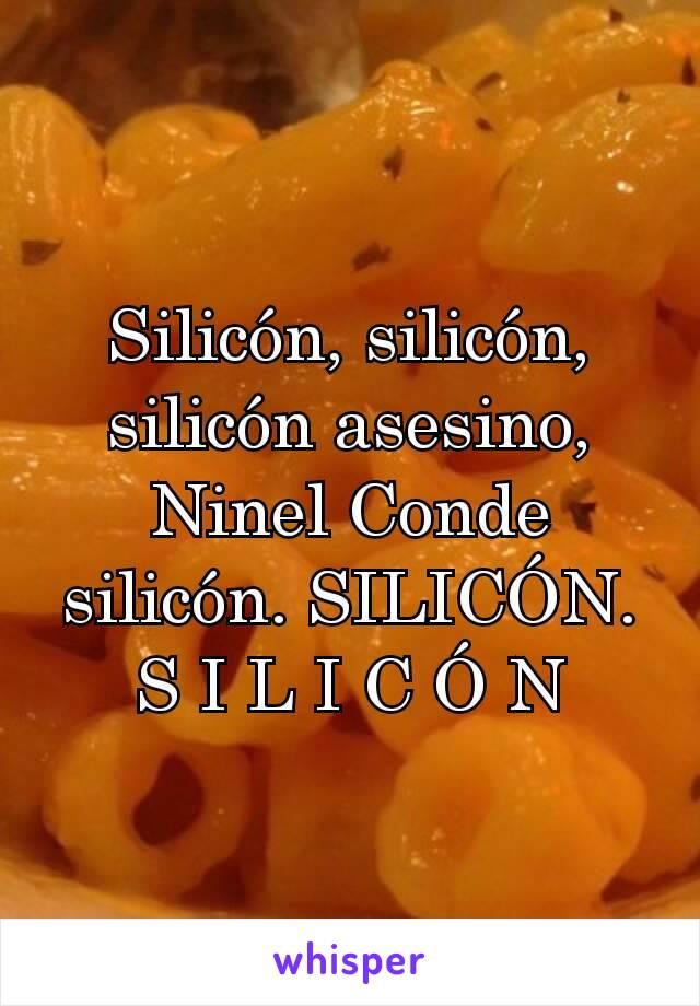 Silicón, silicón, silicón asesino, Ninel Conde silicón. SILICÓN. S I L I C Ó N