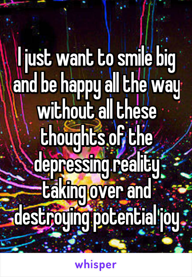 I just want to smile big and be happy all the way without all these thoughts of the depressing reality taking over and destroying potential joy
