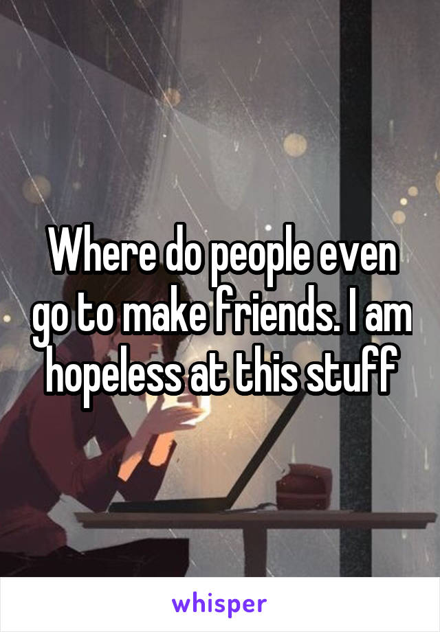 Where do people even go to make friends. I am hopeless at this stuff