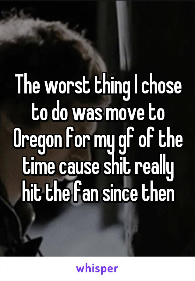 The worst thing I chose to do was move to Oregon for my gf of the time cause shit really hit the fan since then