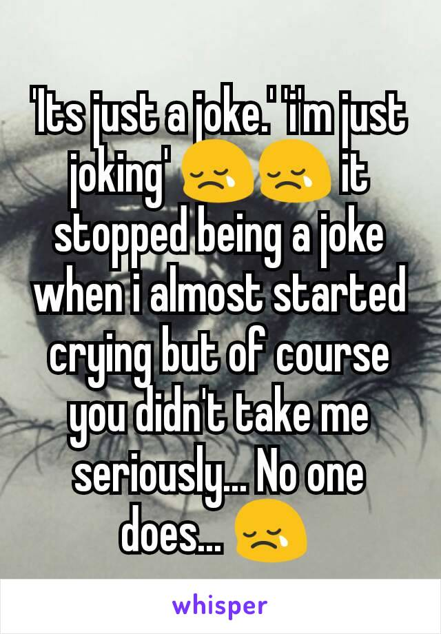 'Its just a joke.' 'i'm just joking' 😢😢 it stopped being a joke when i almost started crying but of course you didn't take me seriously... No one does... 😢