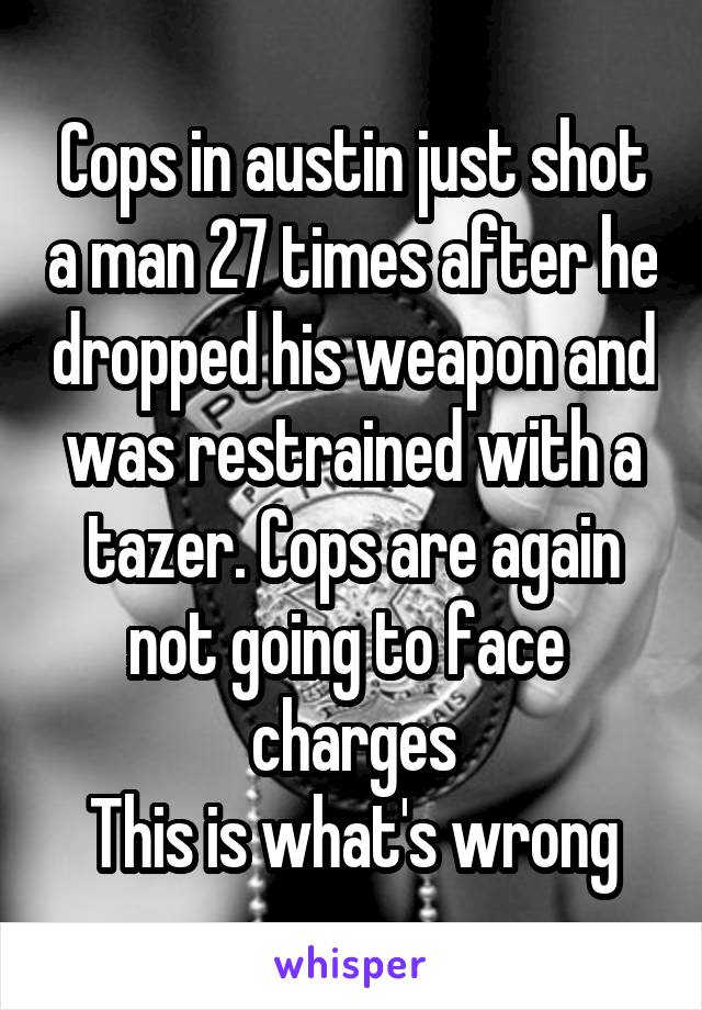 Cops in austin just shot a man 27 times after he dropped his weapon and was restrained with a tazer. Cops are again not going to face  charges This is what's wrong
