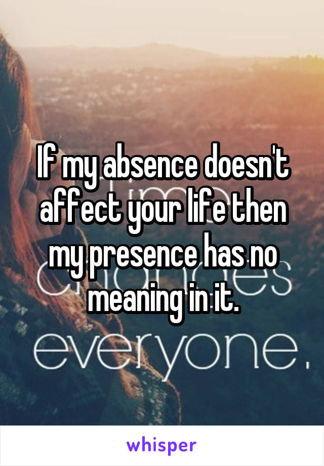 If my absence doesn't affect your life then my presence has no meaning in it.