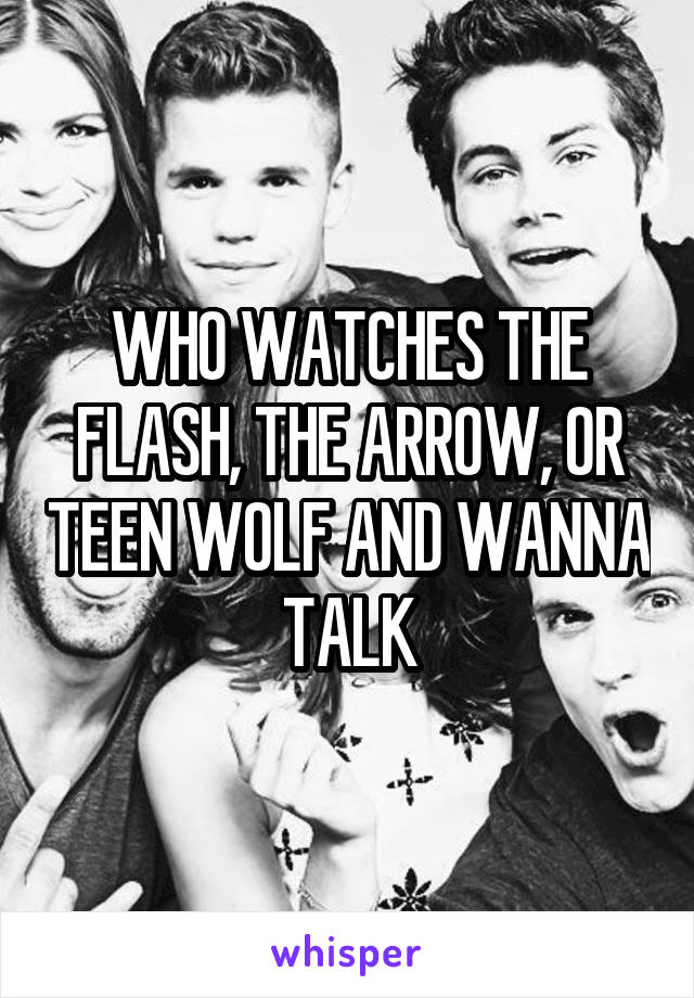 WHO WATCHES THE FLASH, THE ARROW, OR TEEN WOLF AND WANNA TALK