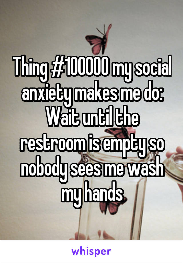 Thing #100000 my social anxiety makes me do: Wait until the restroom is empty so nobody sees me wash my hands