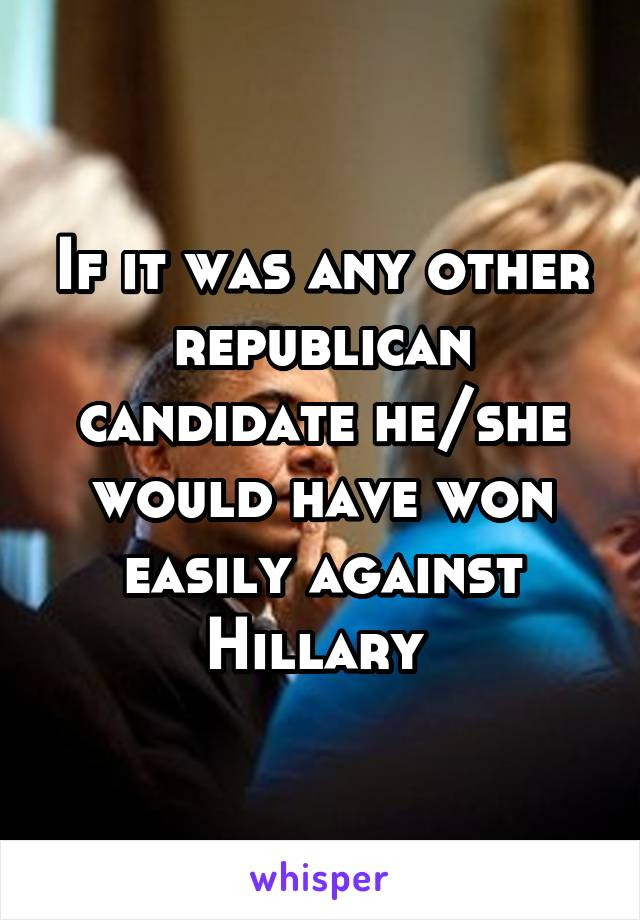 If it was any other republican candidate he/she would have won easily against Hillary