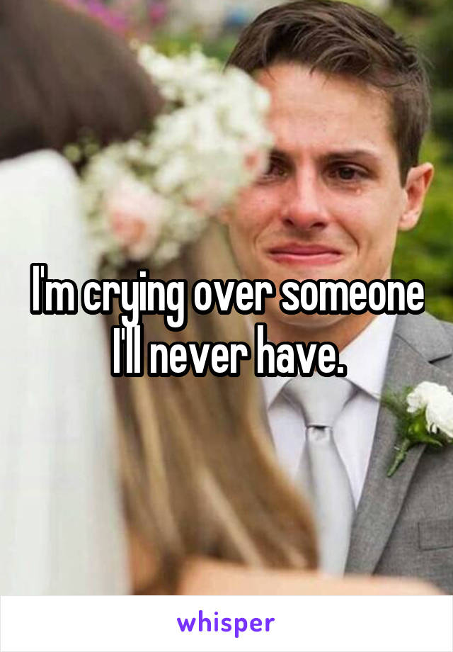 I'm crying over someone I'll never have.