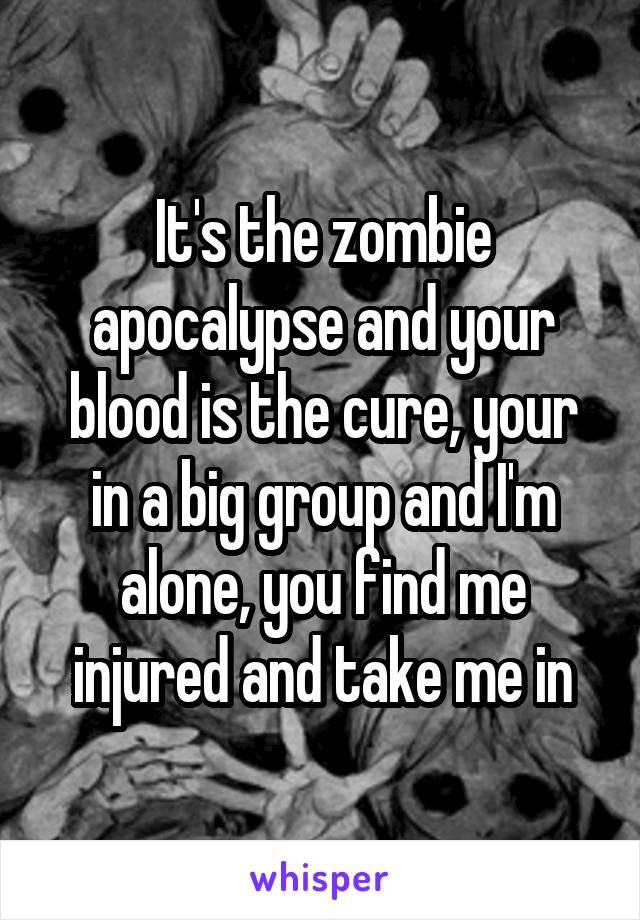 It's the zombie apocalypse and your blood is the cure, your in a big group and I'm alone, you find me injured and take me in