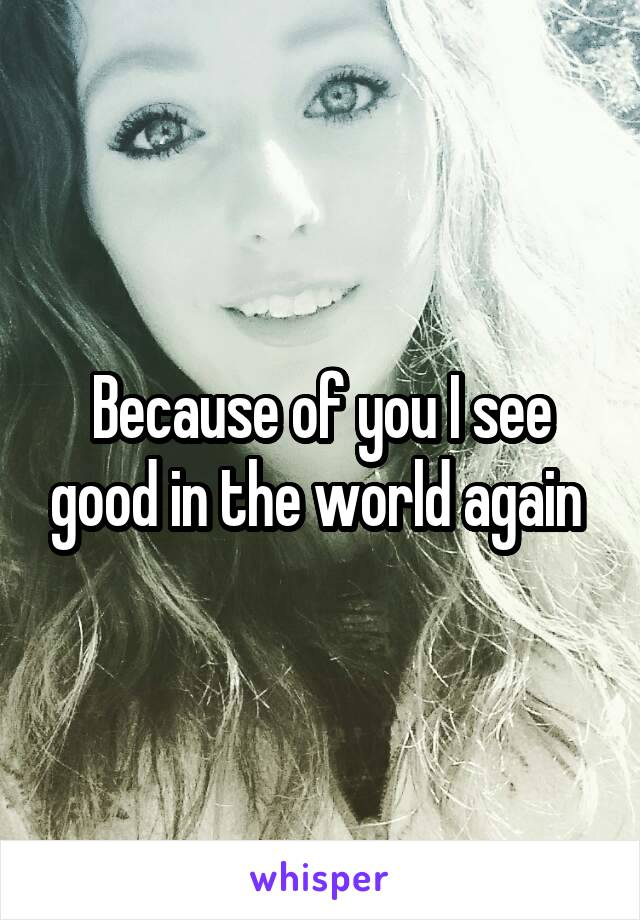Because of you I see good in the world again