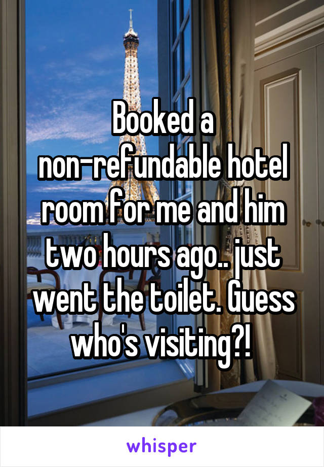 Booked a non-refundable hotel room for me and him two hours ago.. just went the toilet. Guess who's visiting?!