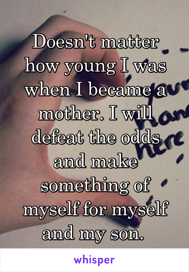 Doesn't matter how young I was when I became a mother. I will defeat the odds and make something of myself for myself and my son.