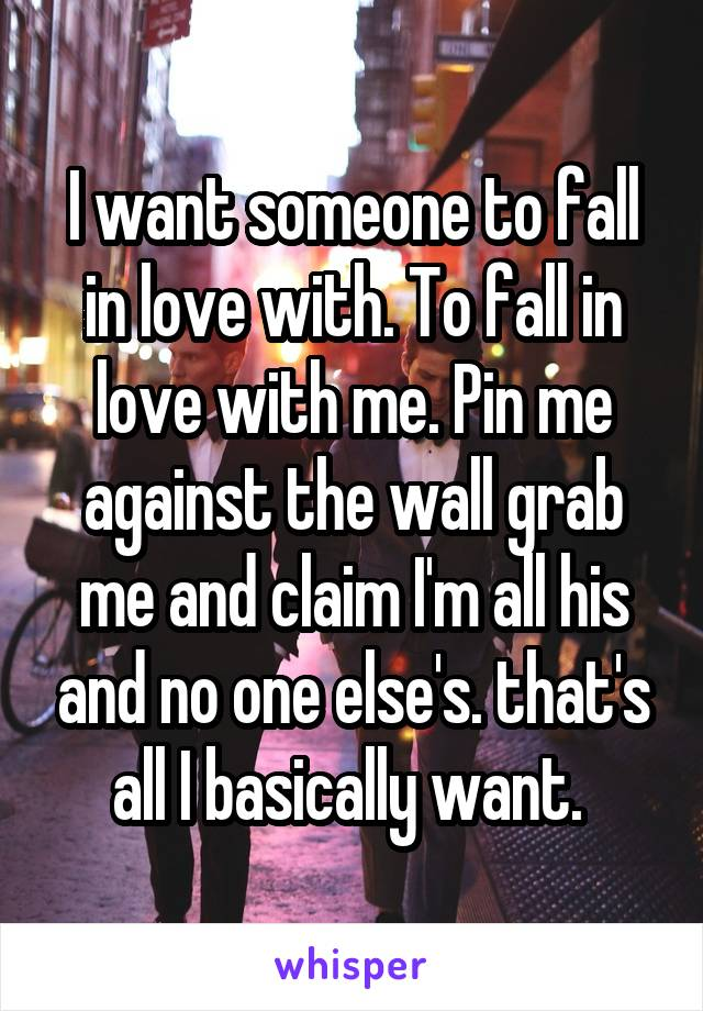 I want someone to fall in love with. To fall in love with me. Pin me against the wall grab me and claim I'm all his and no one else's. that's all I basically want.
