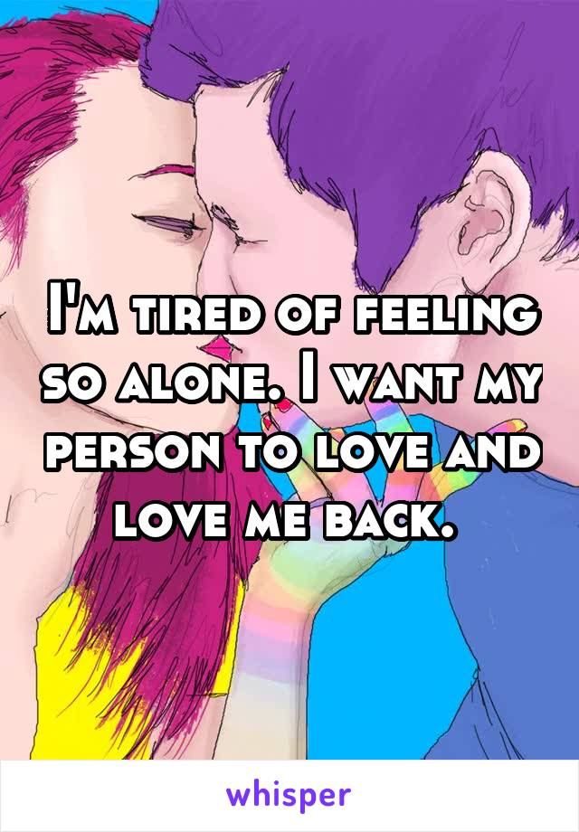 I'm tired of feeling so alone. I want my person to love and love me back.