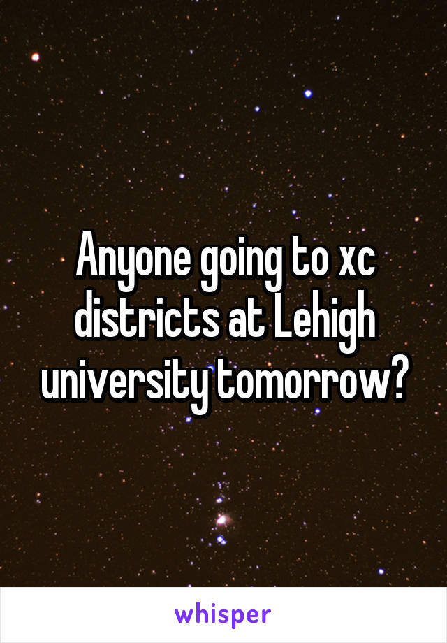 Anyone going to xc districts at Lehigh university tomorrow?