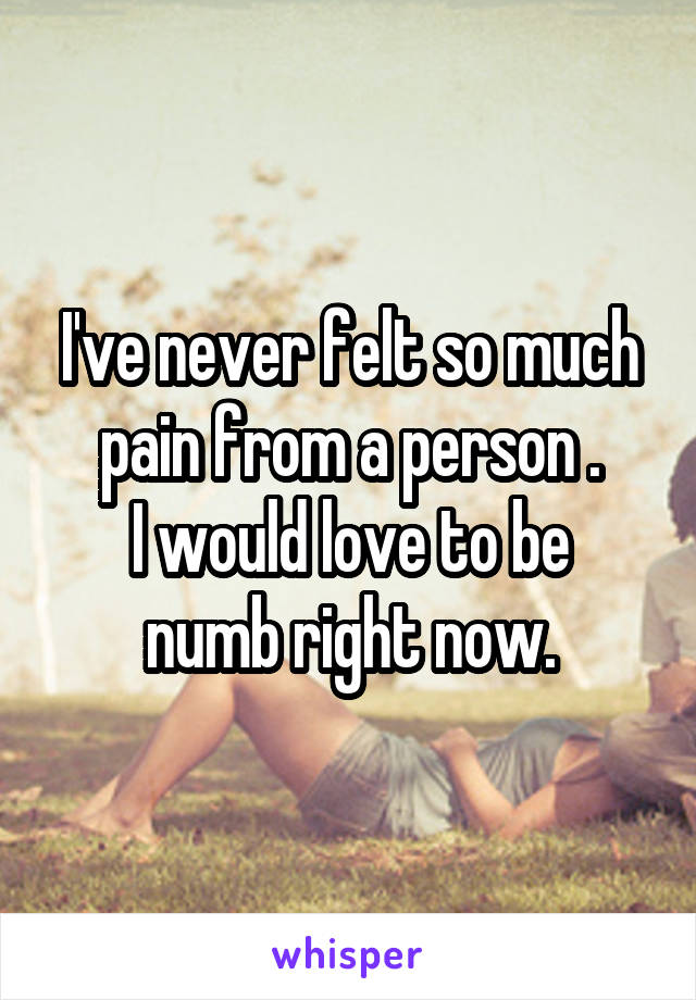 I've never felt so much pain from a person . I would love to be numb right now.