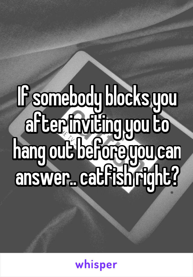 If somebody blocks you after inviting you to hang out before you can answer.. catfish right?