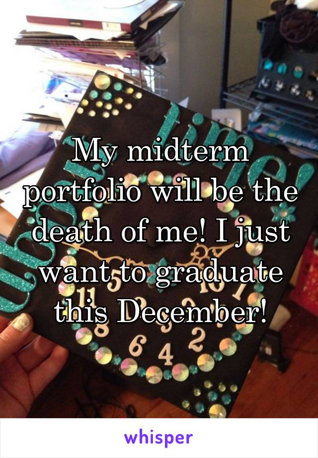My midterm portfolio will be the death of me! I just want to graduate this December!