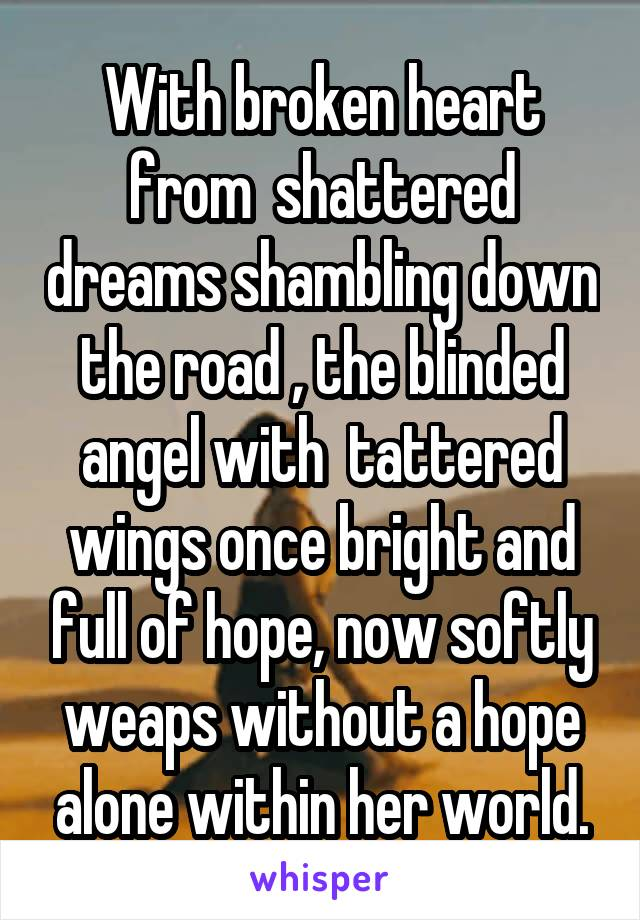 With broken heart from  shattered dreams shambling down the road , the blinded angel with  tattered wings once bright and full of hope, now softly weaps without a hope alone within her world.