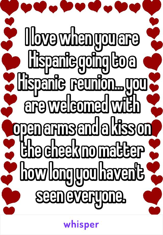 I love when you are Hispanic going to a Hispanic  reunion... you are welcomed with open arms and a kiss on the cheek no matter how long you haven't seen everyone.