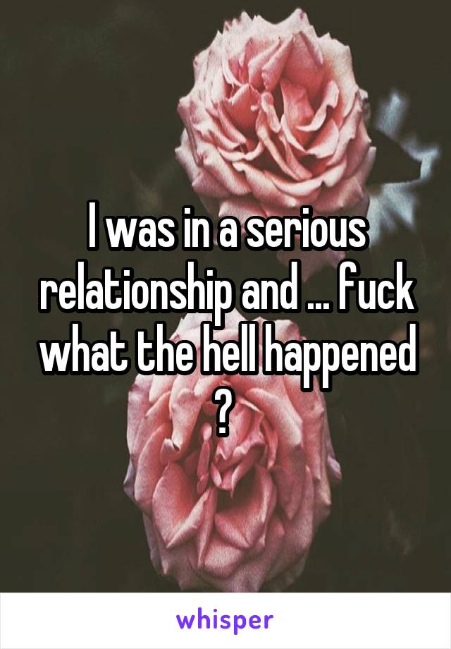 I was in a serious relationship and ... fuck what the hell happened ?