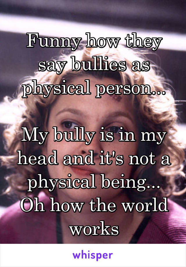 Funny how they say bullies as physical person...  My bully is in my head and it's not a physical being... Oh how the world works