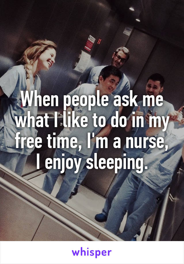 When people ask me what I like to do in my free time, I'm a nurse, I enjoy sleeping.