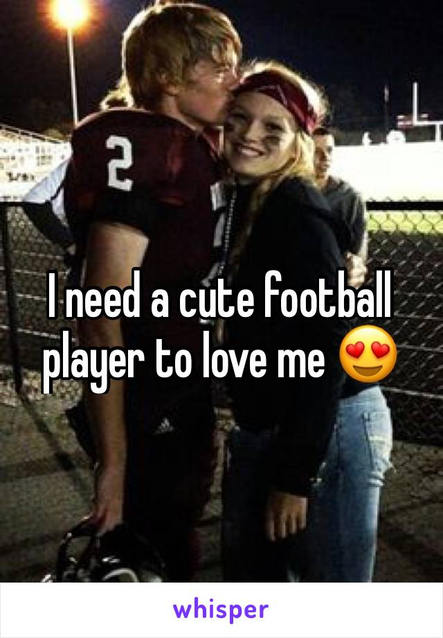 I need a cute football player to love me 😍