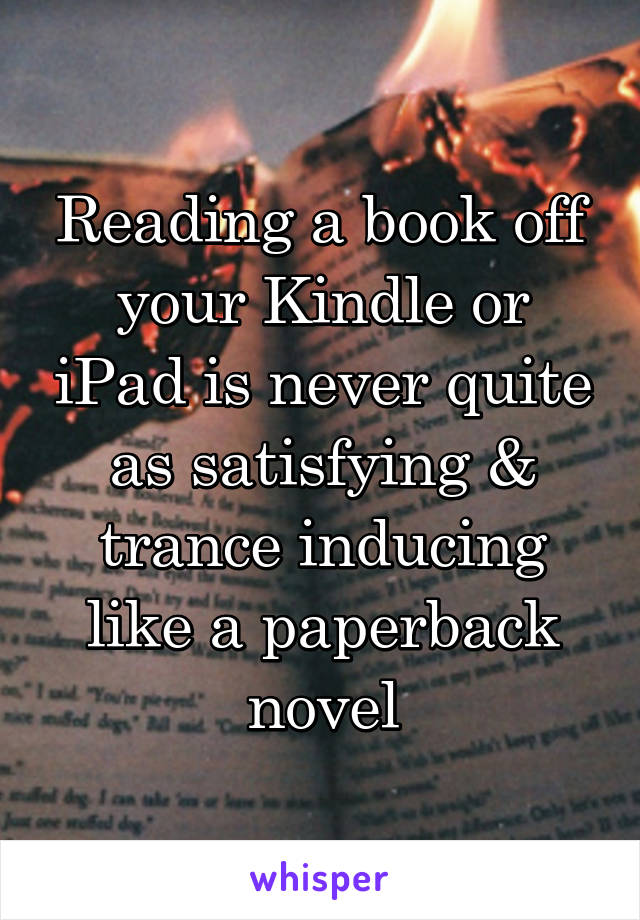Reading a book off your Kindle or iPad is never quite as satisfying & trance inducing like a paperback novel