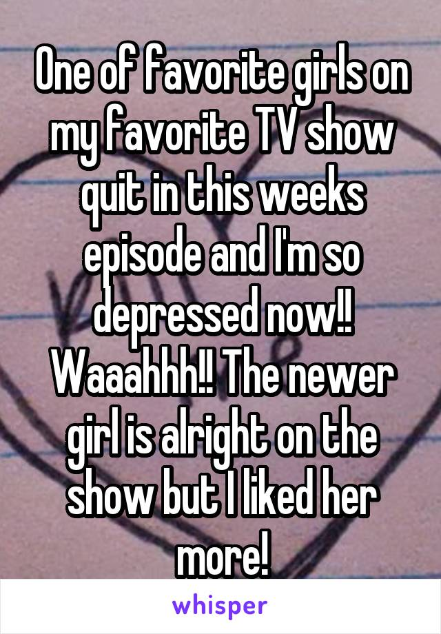 One of favorite girls on my favorite TV show quit in this weeks episode and I'm so depressed now!! Waaahhh!! The newer girl is alright on the show but I liked her more!