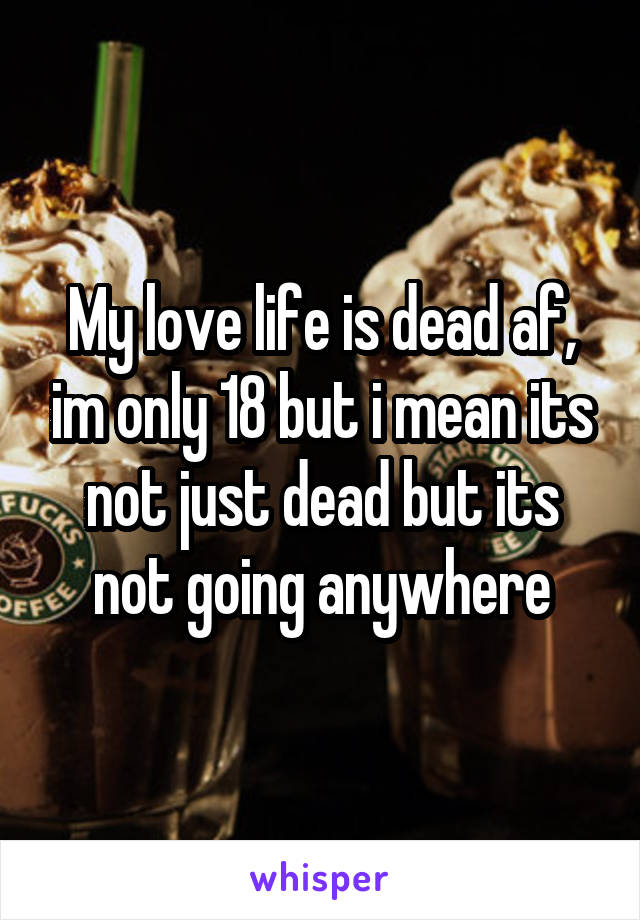 My love life is dead af, im only 18 but i mean its not just dead but its not going anywhere