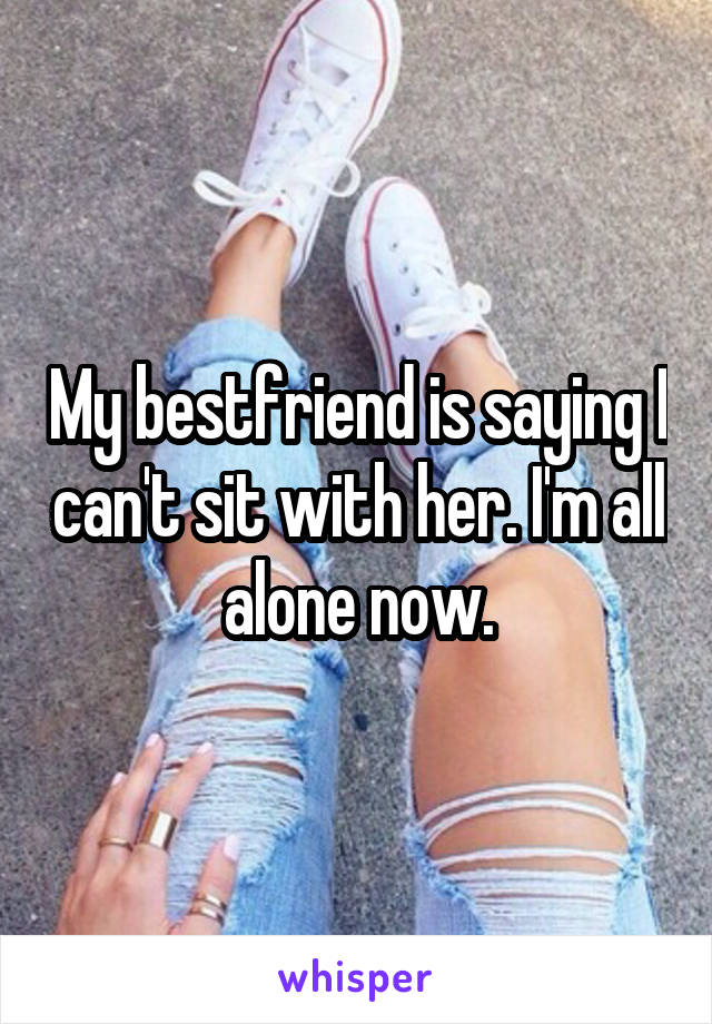 My bestfriend is saying I can't sit with her. I'm all alone now.