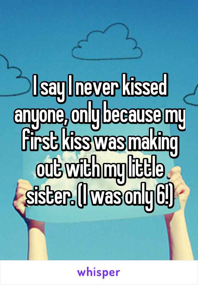 I say I never kissed anyone, only because my first kiss was making out with my little sister. (I was only 6!)