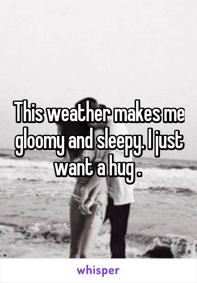 This weather makes me gloomy and sleepy. I just want a hug .