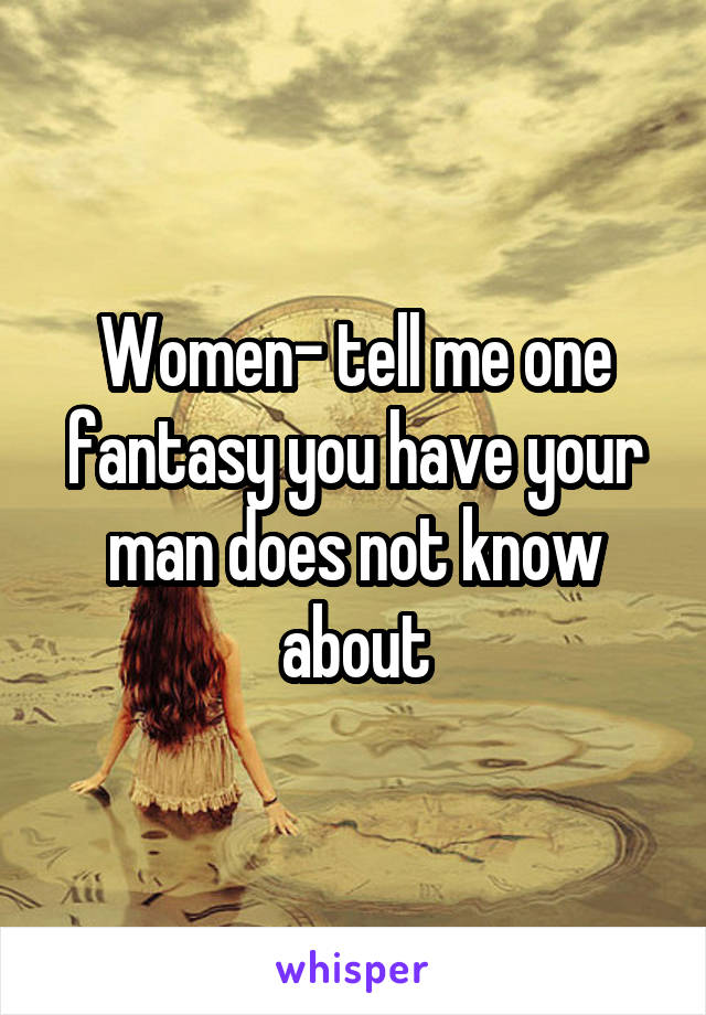 Women- tell me one fantasy you have your man does not know about
